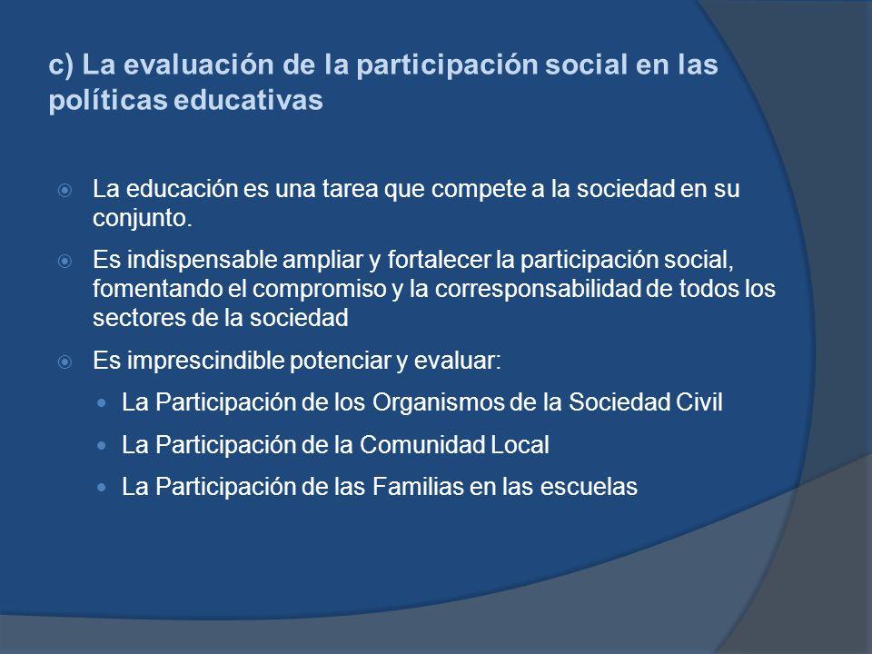 c) La evaluación de la participación social en las políticas educativas La educación es una tarea que compete a la sociedad en su conjunto. Es indispe