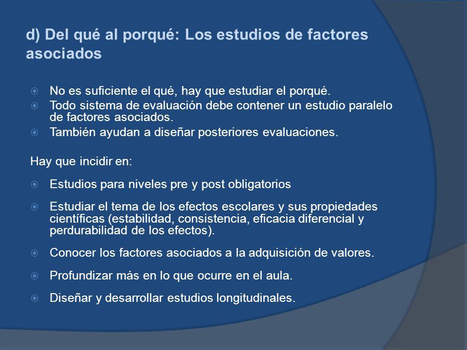 d) Del qué al porqué: Los estudios de factores asociados No es suficiente el qué, hay que estudiar el porqué. Todo sistema de evaluación debe contener