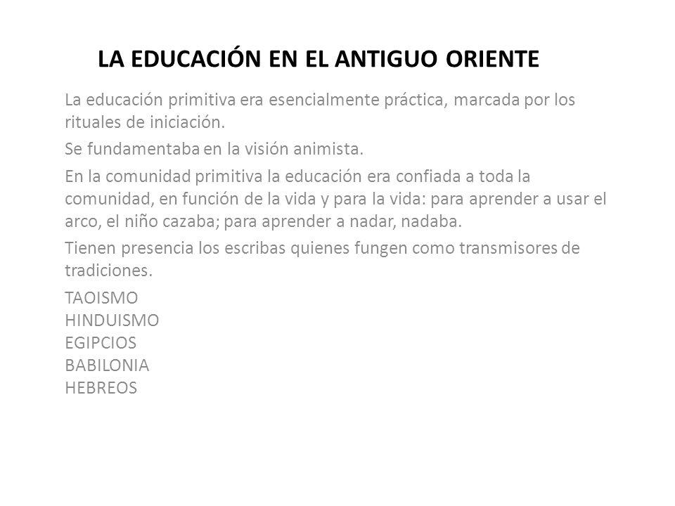 LA EDUCACIÓN EN EL ANTIGUO ORIENTE La educación primitiva era esencialmente práctica, marcada por los rituales de iniciación. Se fundamentaba en la vi