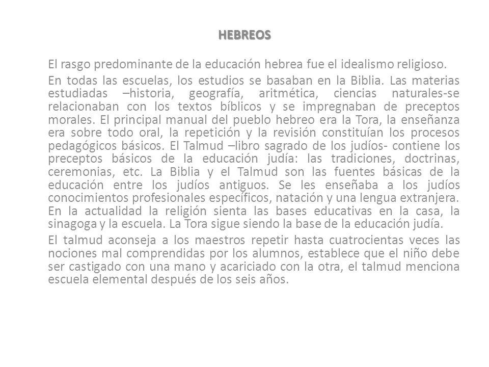 HEBREOS El rasgo predominante de la educación hebrea fue el idealismo religioso. En todas las escuelas, los estudios se basaban en la Biblia. Las mate