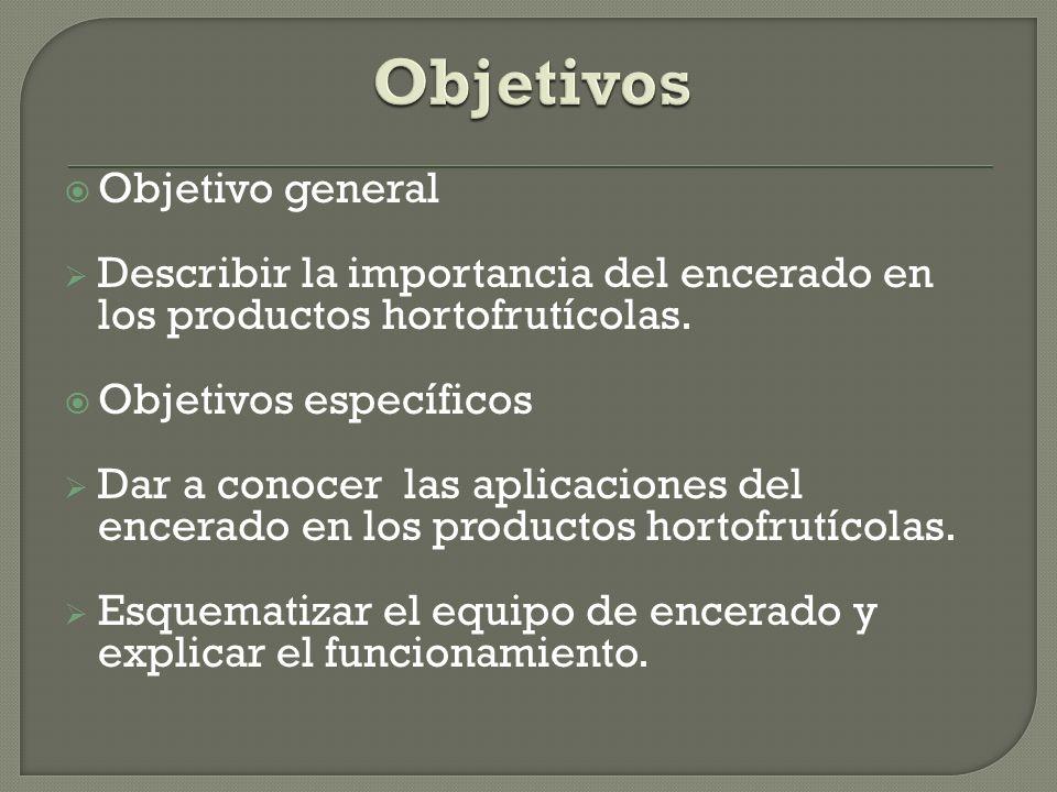 Objetivo general Describir la importancia del encerado en los productos hortofrutícolas. Objetivos específicos Dar a conocer las aplicaciones del ence