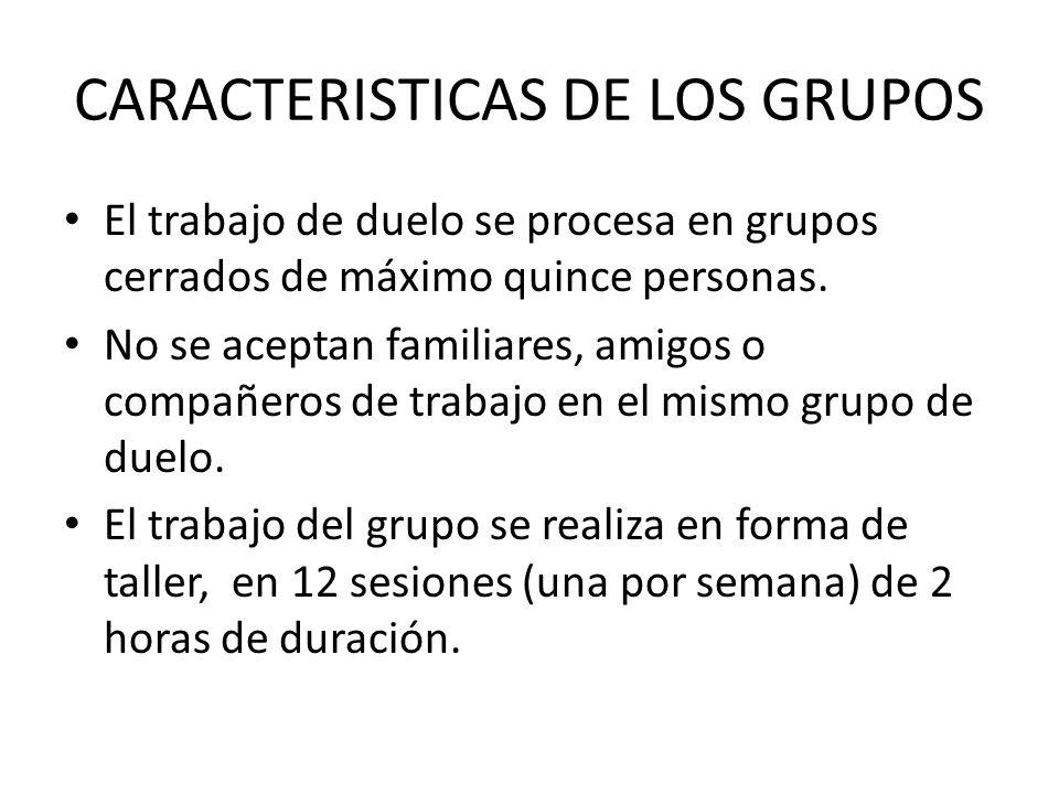 CARACTERISTICAS DE LOS GRUPOS El trabajo de duelo se procesa en grupos cerrados de máximo quince personas. No se aceptan familiares, amigos o compañer