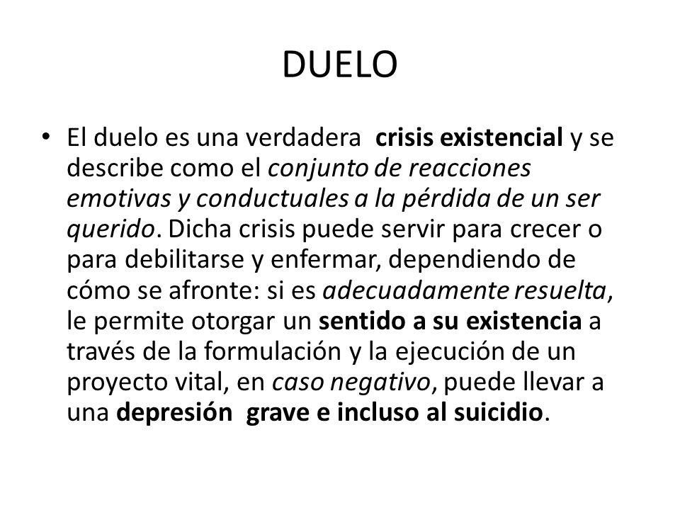 DUELO El duelo es una verdadera crisis existencial y se describe como el conjunto de reacciones emotivas y conductuales a la pérdida de un ser querido