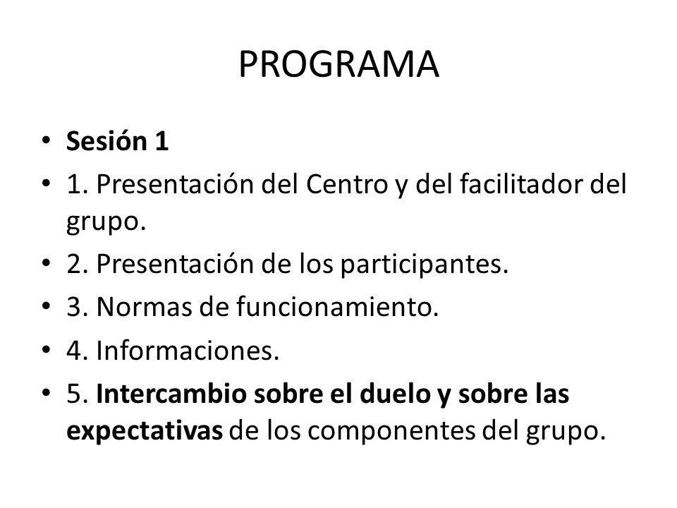 PROGRAMA Sesión 1 1. Presentación del Centro y del facilitador del grupo. 2. Presentación de los participantes. 3. Normas de funcionamiento. 4. Inform