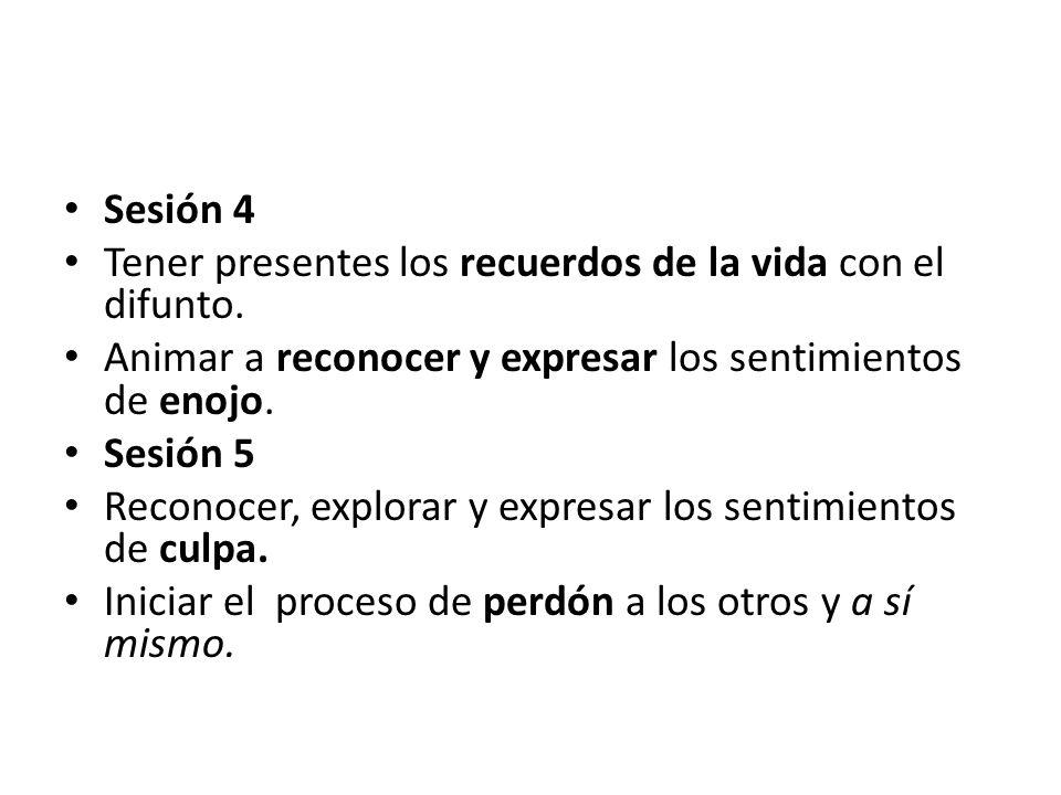 Sesión 4 Tener presentes los recuerdos de la vida con el difunto. Animar a reconocer y expresar los sentimientos de enojo. Sesión 5 Reconocer, explora