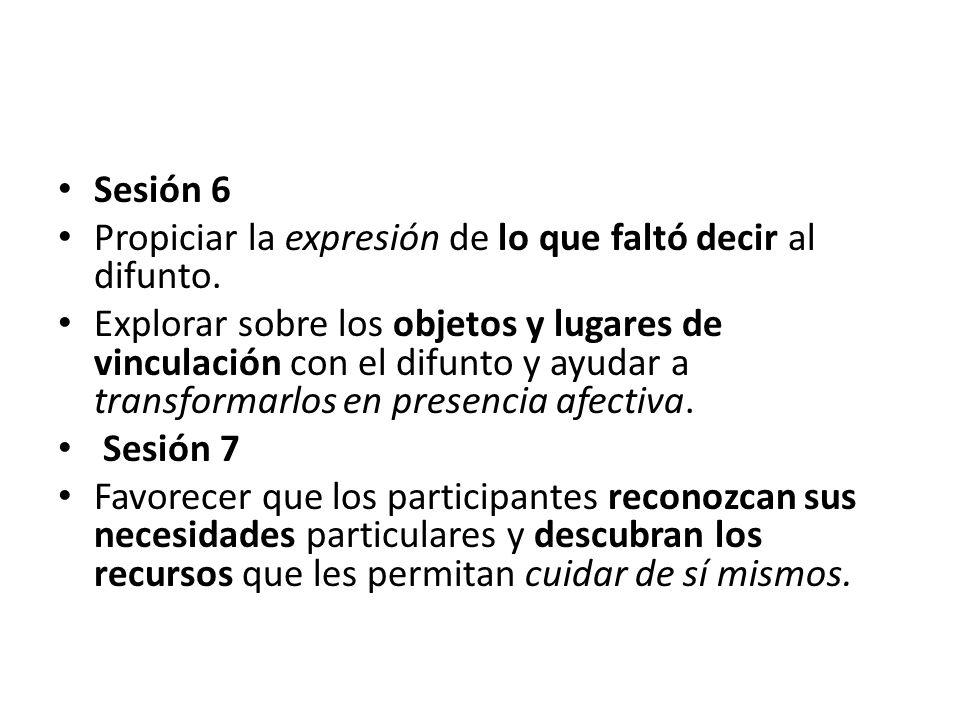 Sesión 6 Propiciar la expresión de lo que faltó decir al difunto. Explorar sobre los objetos y lugares de vinculación con el difunto y ayudar a transf
