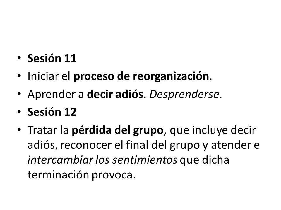 Sesión 11 Iniciar el proceso de reorganización. Aprender a decir adiós. Desprenderse. Sesión 12 Tratar la pérdida del grupo, que incluye decir adiós,