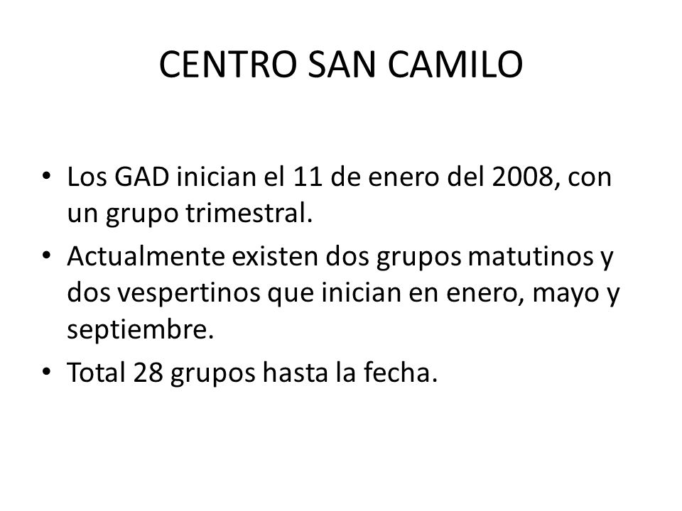 CENTRO SAN CAMILO Los GAD inician el 11 de enero del 2008, con un grupo trimestral. Actualmente existen dos grupos matutinos y dos vespertinos que ini