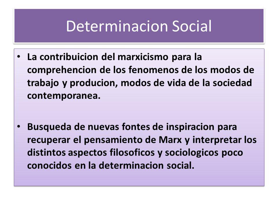 Determinacion Social La contribuicion del marxicismo para la comprehencion de los fenomenos de los modos de trabajo y producion, modos de vida de la s