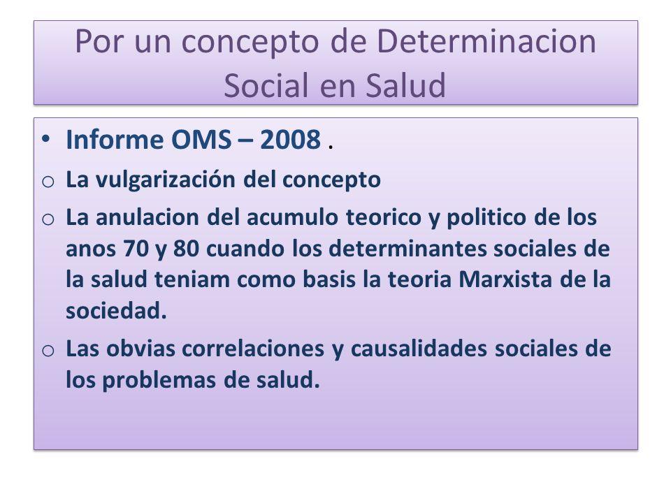 Por un concepto de Determinacion Social en Salud Informe OMS – 2008. o La vulgarización del concepto o La anulacion del acumulo teorico y politico de