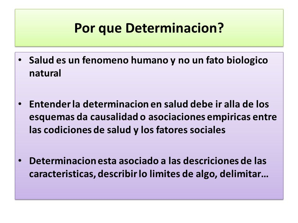 Por que Determinacion? Salud es un fenomeno humano y no un fato biologico natural Entender la determinacion en salud debe ir alla de los esquemas da c