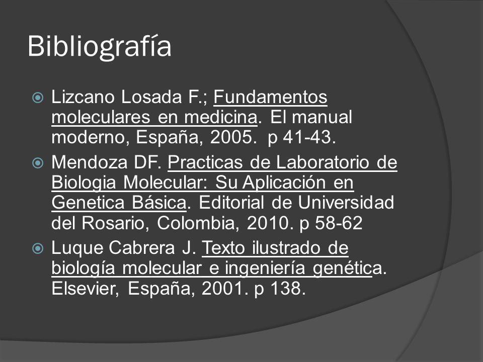 Bibliografía Lizcano Losada F.; Fundamentos moleculares en medicina. El manual moderno, España, 2005. p 41-43. Mendoza DF. Practicas de Laboratorio de