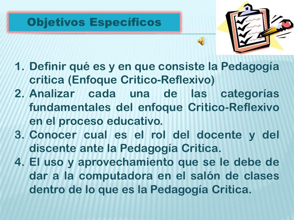 Objetivos Específicos 1.Definir qué es y en que consiste la Pedagogía critica (Enfoque Critico-Reflexivo) 2.Analizar cada una de las categorías fundamentales del enfoque Critico-Reflexivo en el proceso educativo.