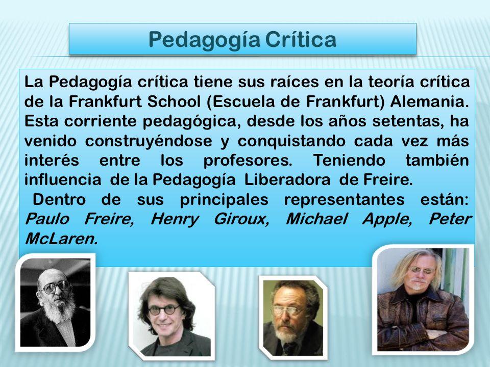 Pedagogía Crítica La Pedagogía crítica tiene sus raíces en la teoría crítica de la Frankfurt School (Escuela de Frankfurt) Alemania.