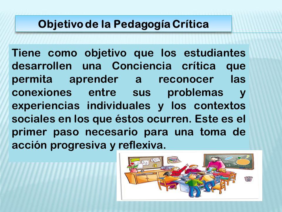 Objetivo de la Pedagogía Crítica Tiene como objetivo que los estudiantes desarrollen una Conciencia crítica que permita aprender a reconocer las conexiones entre sus problemas y experiencias individuales y los contextos sociales en los que éstos ocurren.