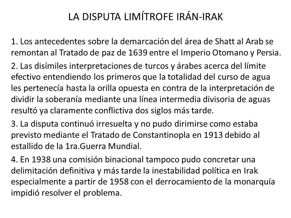 LA DISPUTA LIMÍTROFE IRÁN-IRAK 1. Los antecedentes sobre la demarcación del área de Shatt al Arab se remontan al Tratado de paz de 1639 entre el Imper
