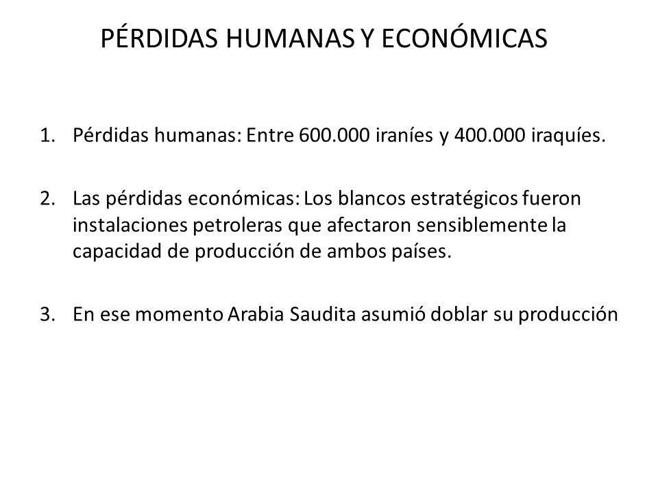 PÉRDIDAS HUMANAS Y ECONÓMICAS 1.Pérdidas humanas: Entre 600.000 iraníes y 400.000 iraquíes. 2.Las pérdidas económicas: Los blancos estratégicos fueron