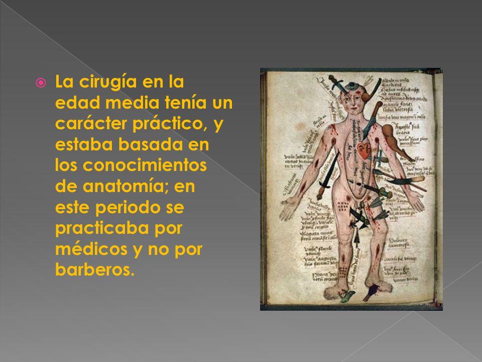 La cirugía en la edad media tenía un carácter práctico, y estaba basada en los conocimientos de anatomía; en este periodo se practicaba por médicos y