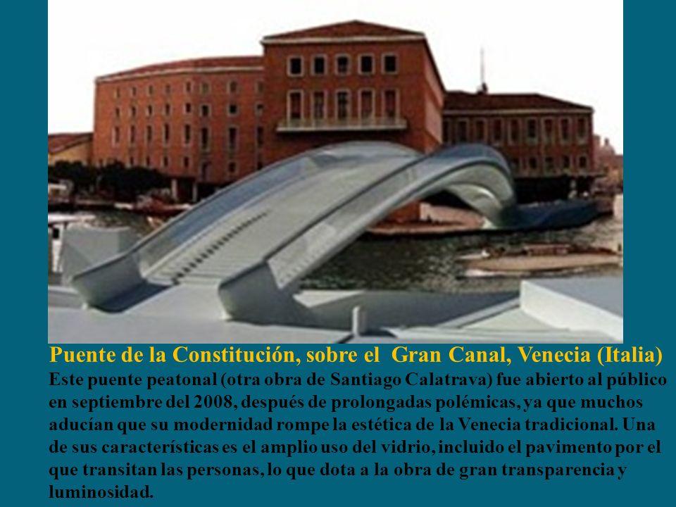 Puente de la Constitución, sobre el Gran Canal, Venecia (Italia) Este puente peatonal (otra obra de Santiago Calatrava) fue abierto al público en septiembre del 2008, después de prolongadas polémicas, ya que muchos aducían que su modernidad rompe la estética de la Venecia tradicional.