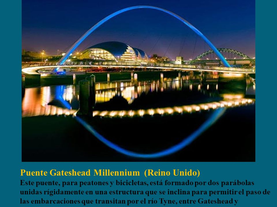 Puente Gateshead Millennium (Reino Unido) Este puente, para peatones y bicicletas, está formado por dos parábolas unidas rígidamente en una estructura que se inclina para permitir el paso de las embarcaciones que transitan por el río Tyne, entre Gateshead y Newcastle.