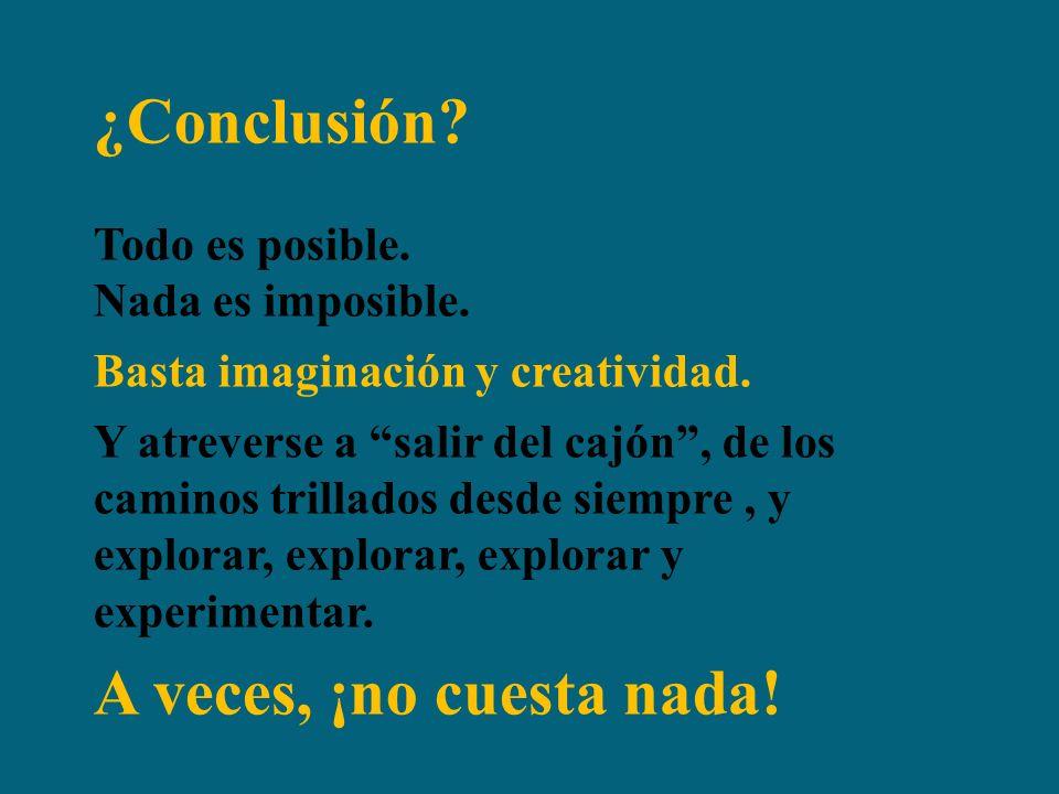 ¿Conclusión.Todo es posible. Nada es imposible. Basta imaginación y creatividad.