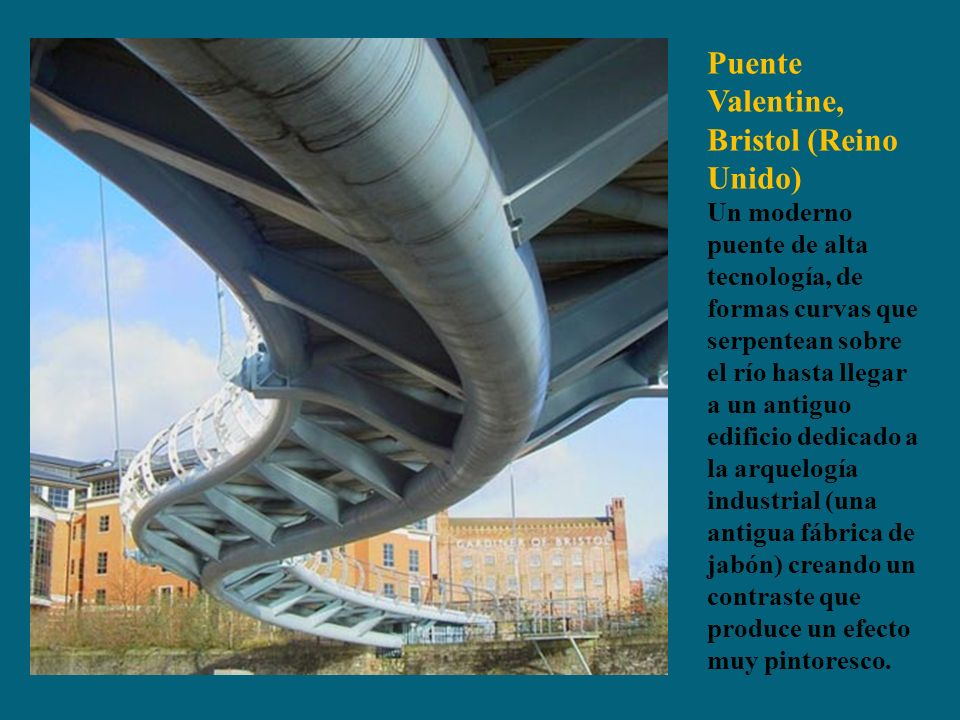 Puente Valentine, Bristol (Reino Unido) Un moderno puente de alta tecnología, de formas curvas que serpentean sobre el río hasta llegar a un antiguo edificio dedicado a la arquelogía industrial (una antigua fábrica de jabón) creando un contraste que produce un efecto muy pintoresco.