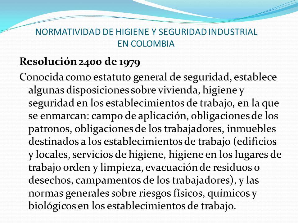 NORMATIVIDAD DE HIGIENE Y SEGURIDAD INDUSTRIAL EN COLOMBIA Resolución 2400 de 1979 Conocida como estatuto general de seguridad, establece algunas disp