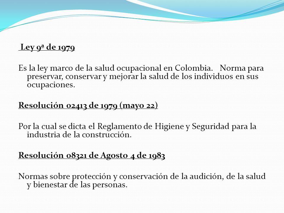 Ley 9ª de 1979 Es la ley marco de la salud ocupacional en Colombia. Norma para preservar, conservar y mejorar la salud de los individuos en sus ocupac