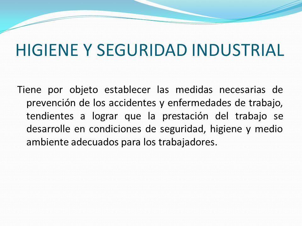 HIGIENE Y SEGURIDAD INDUSTRIAL Tiene por objeto establecer las medidas necesarias de prevención de los accidentes y enfermedades de trabajo, tendiente