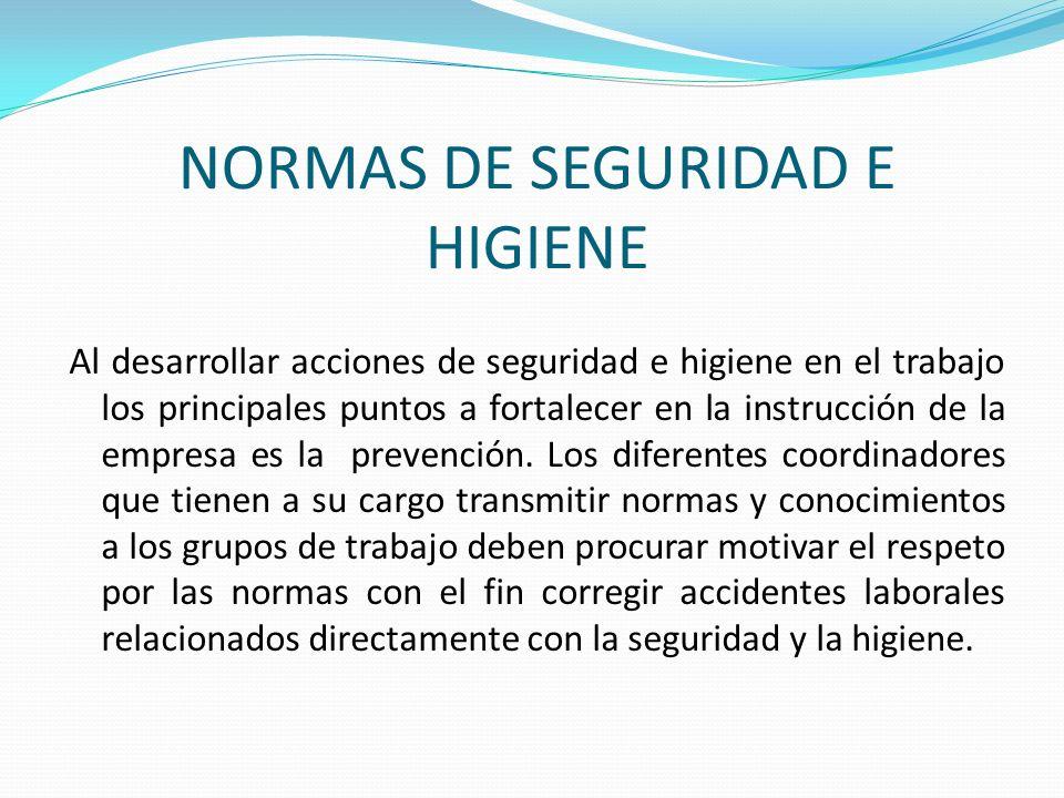 NORMAS DE SEGURIDAD E HIGIENE Al desarrollar acciones de seguridad e higiene en el trabajo los principales puntos a fortalecer en la instrucción de la