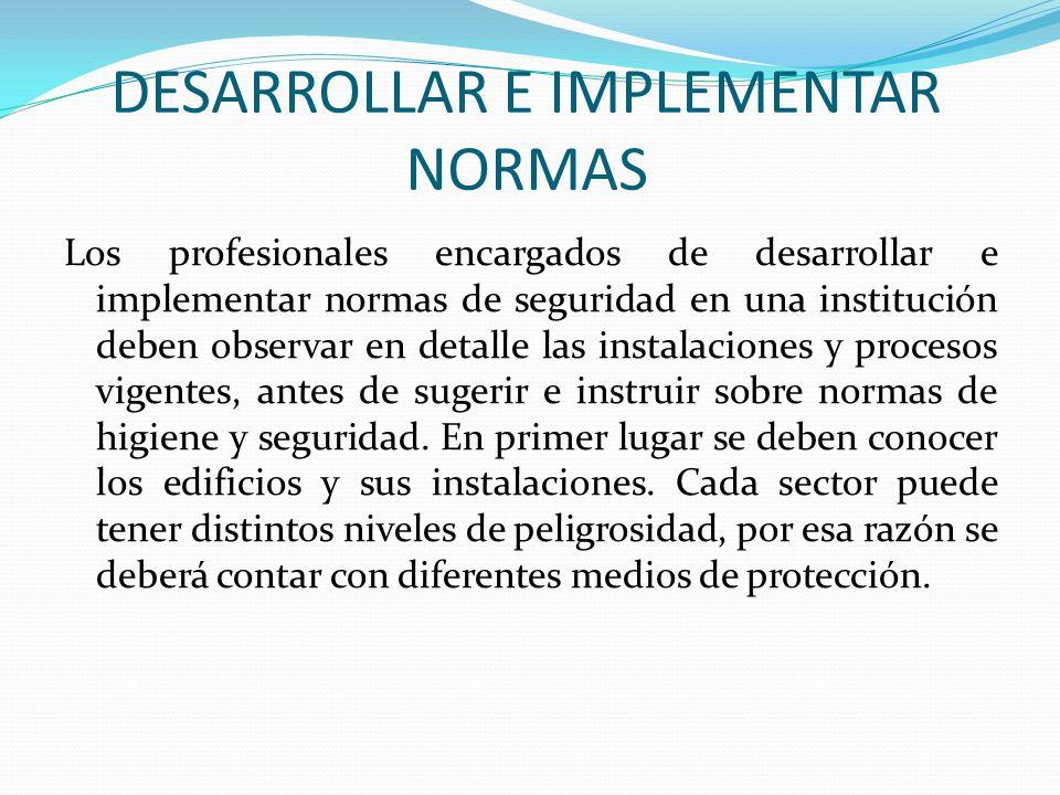 DESARROLLAR E IMPLEMENTAR NORMAS Los profesionales encargados de desarrollar e implementar normas de seguridad en una institución deben observar en de