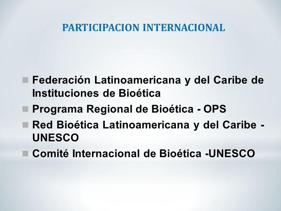 PARTICIPACION INTERNACIONAL Federación Latinoamericana y del Caribe de Instituciones de Bioética Programa Regional de Bioética - OPS Red Bioética Lati