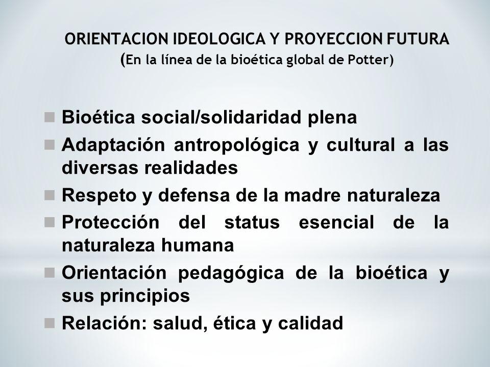 Bioética social/solidaridad plena Adaptación antropológica y cultural a las diversas realidades Respeto y defensa de la madre naturaleza Protección de