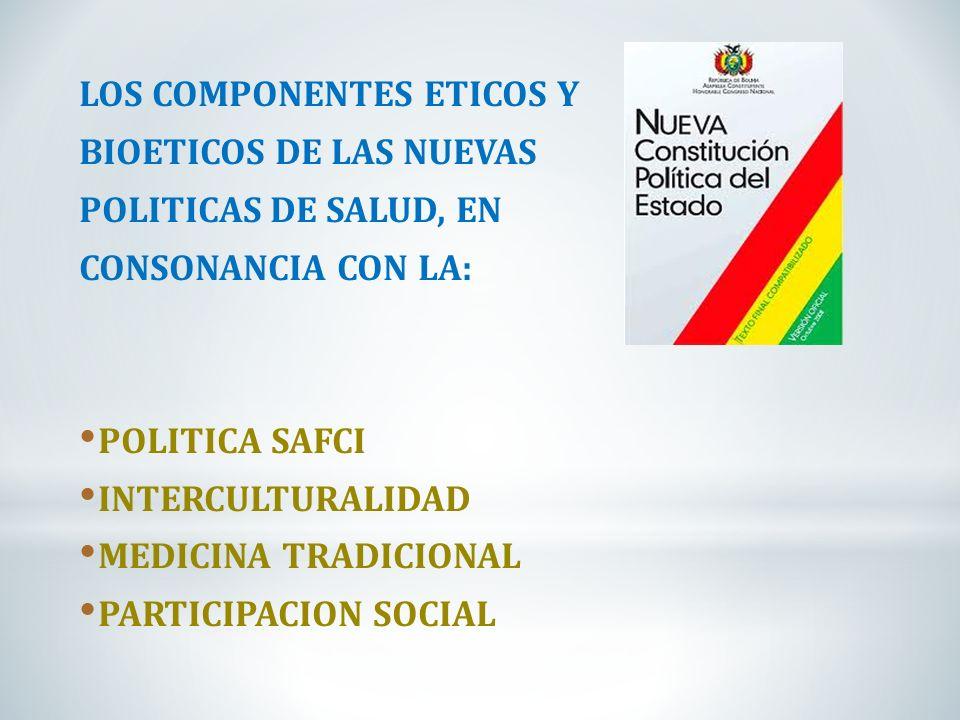 LOS COMPONENTES ETICOS Y BIOETICOS DE LAS NUEVAS POLITICAS DE SALUD, EN CONSONANCIA CON LA: POLITICA SAFCI INTERCULTURALIDAD MEDICINA TRADICIONAL PART