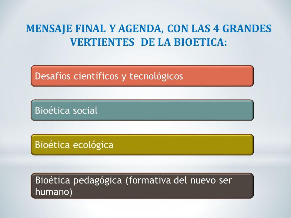 MENSAJE FINAL Y AGENDA, CON LAS 4 GRANDES VERTIENTES DE LA BIOETICA: Desafíos científicos y tecnológicos Bioética social Bioética ecológica Bioética p