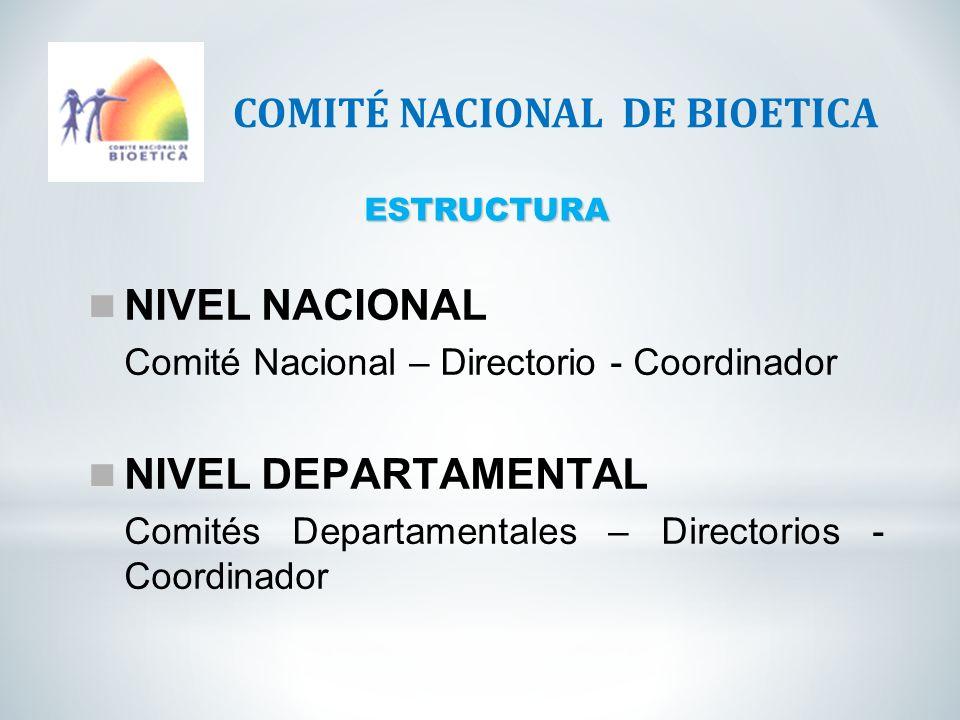 ESTRUCTURA COMITÉ NACIONAL DE BIOETICA NIVEL NACIONAL Comité Nacional – Directorio - Coordinador NIVEL DEPARTAMENTAL Comités Departamentales – Directo