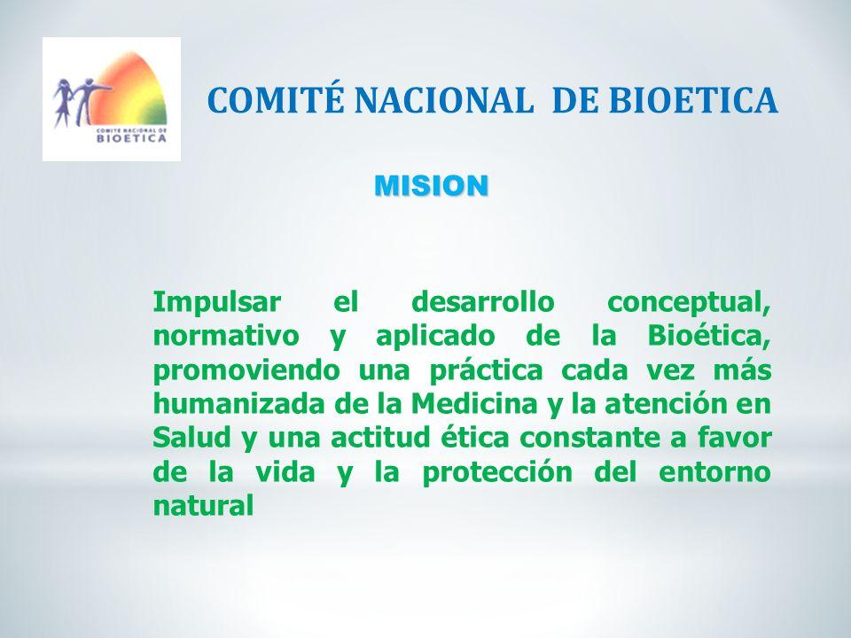 MISION COMITÉ NACIONAL DE BIOETICA Impulsar el desarrollo conceptual, normativo y aplicado de la Bioética, promoviendo una práctica cada vez más human