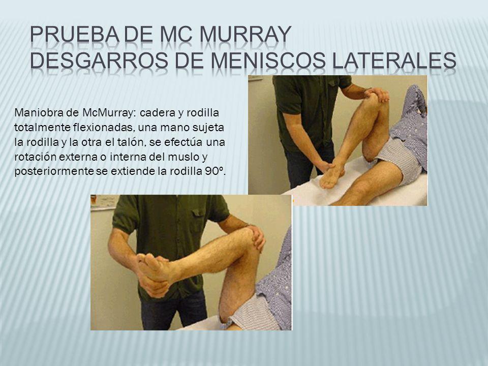 Maniobra de McMurray: cadera y rodilla totalmente flexionadas, una mano sujeta la rodilla y la otra el talón, se efectúa una rotación externa o intern