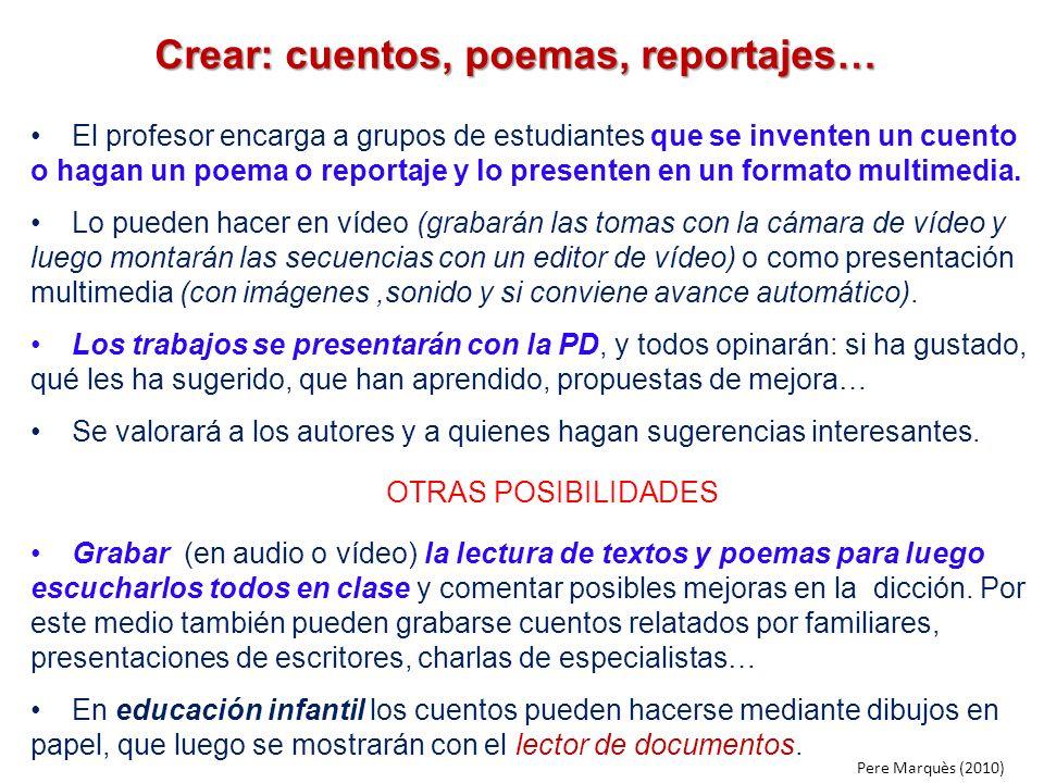 Crear: cuentos, poemas, reportajes… Crear: cuentos, poemas, reportajes… El profesor encarga a grupos de estudiantes que se inventen un cuento o hagan