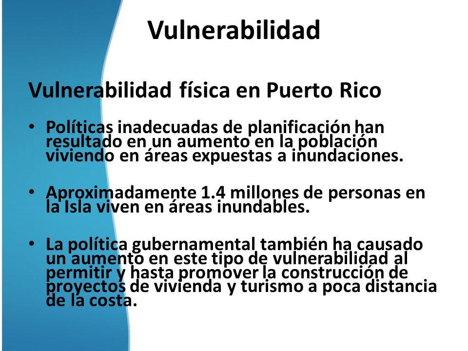 Vulnerabilidad Vulnerabilidad física en Puerto Rico Políticas inadecuadas de planificación han resultado en un aumento en la población viviendo en áre