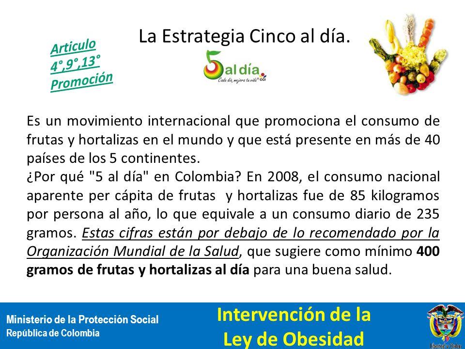 Ministerio de la Protección Social República de Colombia La Estrategia Cinco al día. Es un movimiento internacional que promociona el consumo de fruta