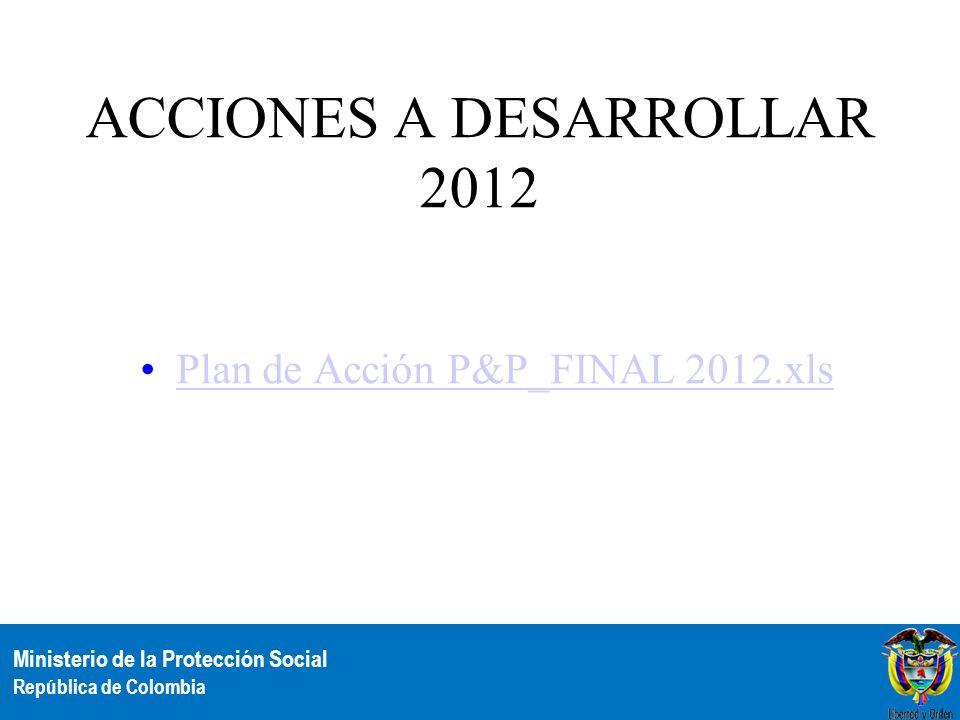 Ministerio de la Protección Social República de Colombia ACCIONES A DESARROLLAR 2012 Plan de Acción P&P_FINAL 2012.xls