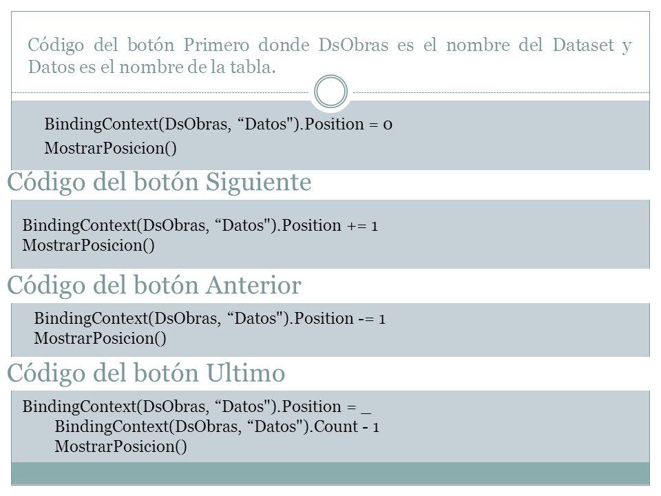 Agregamos a nuestro código el procedimiento de MostrarPosicion Private Sub MostrarPosicion() Dim bmBase As BindingManagerBase = BindingContext(DsObras, Datos ) Dim iTotal As Integer = bmBase.Count total registros Dim iPos As Integer If iTotal = 0 Then etPosicion.Text = No registros Else iPos = bmBase.Position + 1 número (1, 2,...) de registro Mostrar información en la etiqueta etPosicion.Text = iPos.ToString & de & iTotal.ToString End If End Sub