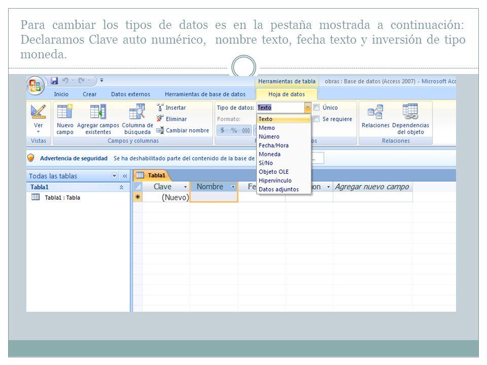 Para cambiar los tipos de datos es en la pestaña mostrada a continuación: Declaramos Clave auto numérico, nombre texto, fecha texto y inversión de tip