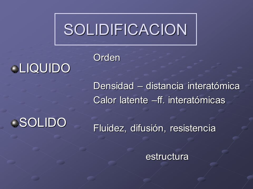 SOLIDIFICACION LIQUIDOSOLIDO Orden Densidad – distancia interatómica Calor latente –ff.