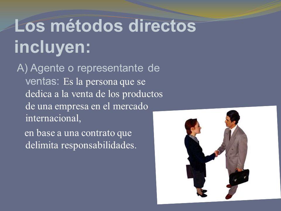 Los métodos directos incluyen: A) Agente o representante de ventas: Es la persona que se dedica a la venta de los productos de una empresa en el merca