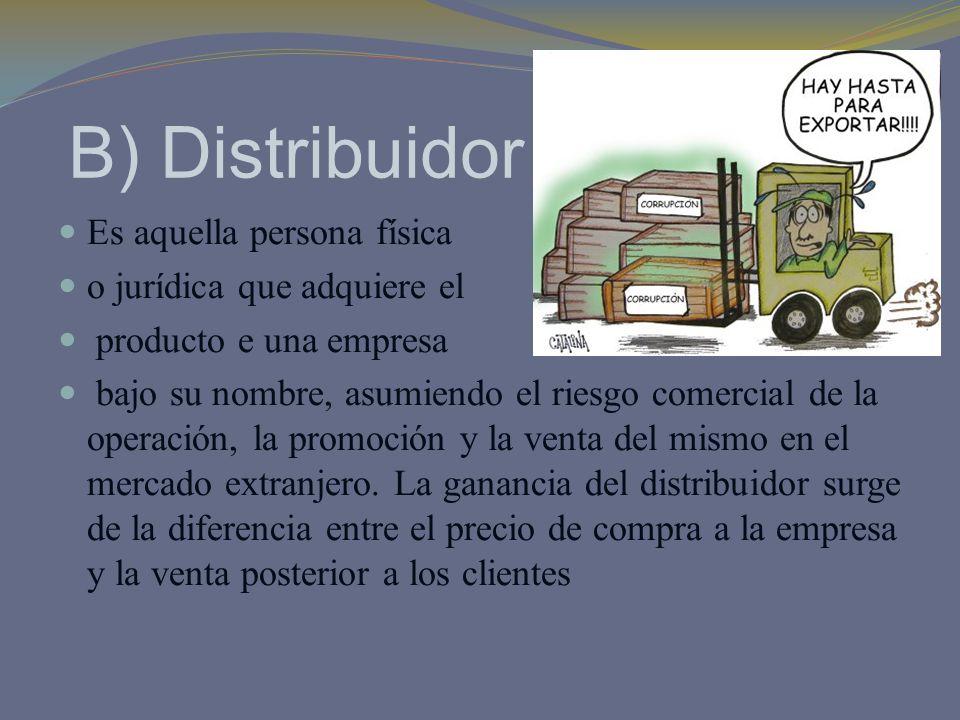 B) Distribuidor Es aquella persona física o jurídica que adquiere el producto e una empresa bajo su nombre, asumiendo el riesgo comercial de la operac