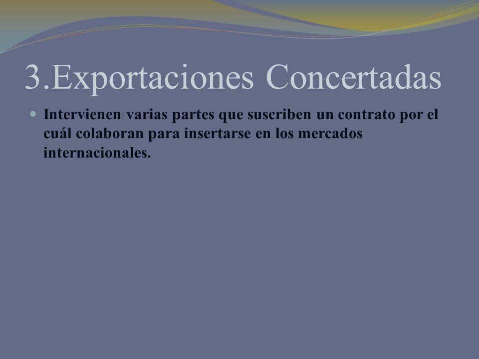 3.Exportaciones Concertadas Intervienen varias partes que suscriben un contrato por el cuál colaboran para insertarse en los mercados internacionales.