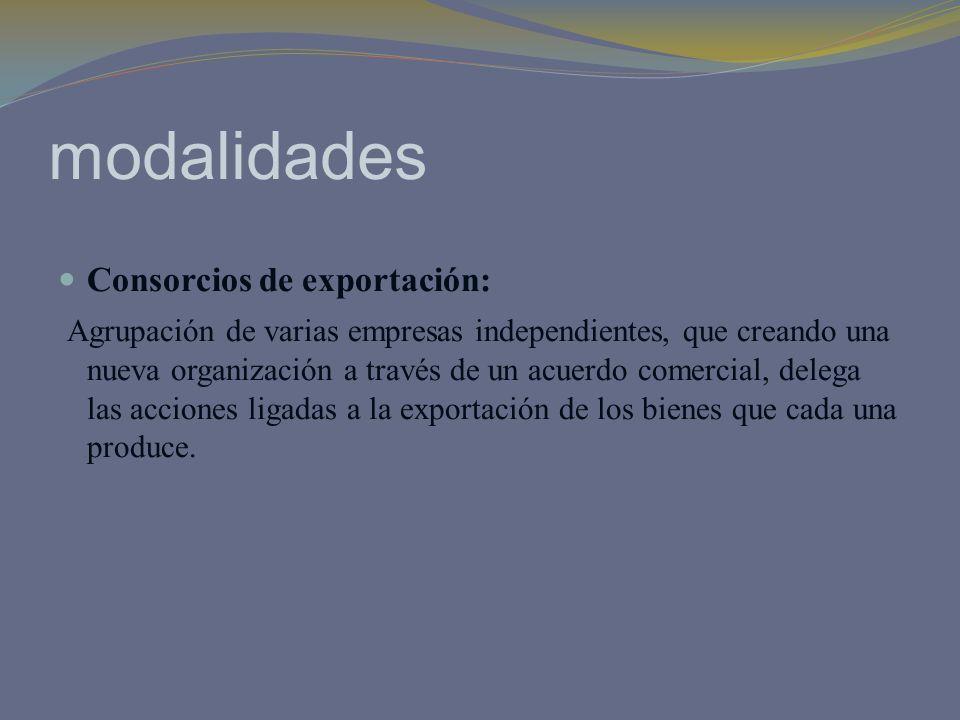 modalidades Consorcios de exportación: Agrupación de varias empresas independientes, que creando una nueva organización a través de un acuerdo comerci