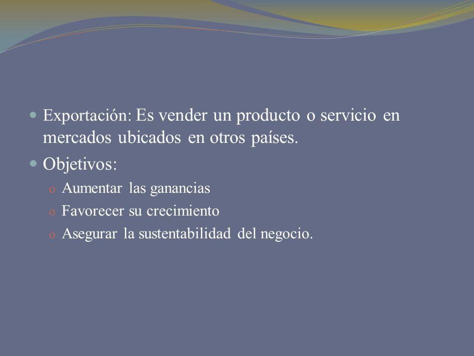 Exportación: Es vender un producto o servicio en mercados ubicados en otros países. Objetivos: o Aumentar las ganancias o Favorecer su crecimiento o A